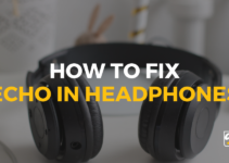 How to Fix Echo in Headphones